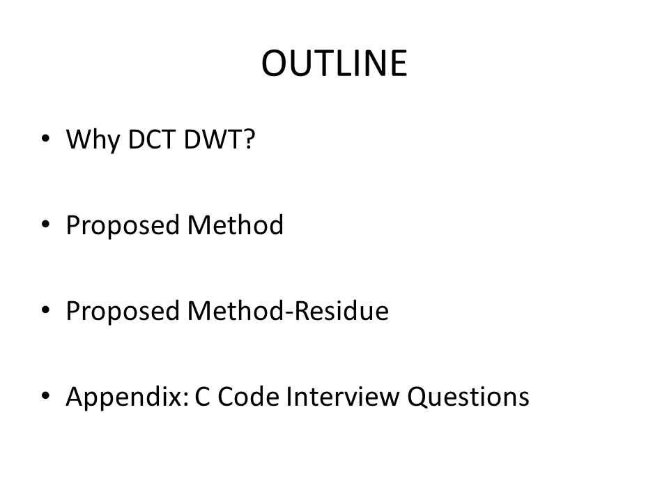 OUTLINE Why DCT DWT Proposed Method Proposed Method-Residue Appendix: C Code Interview Questions