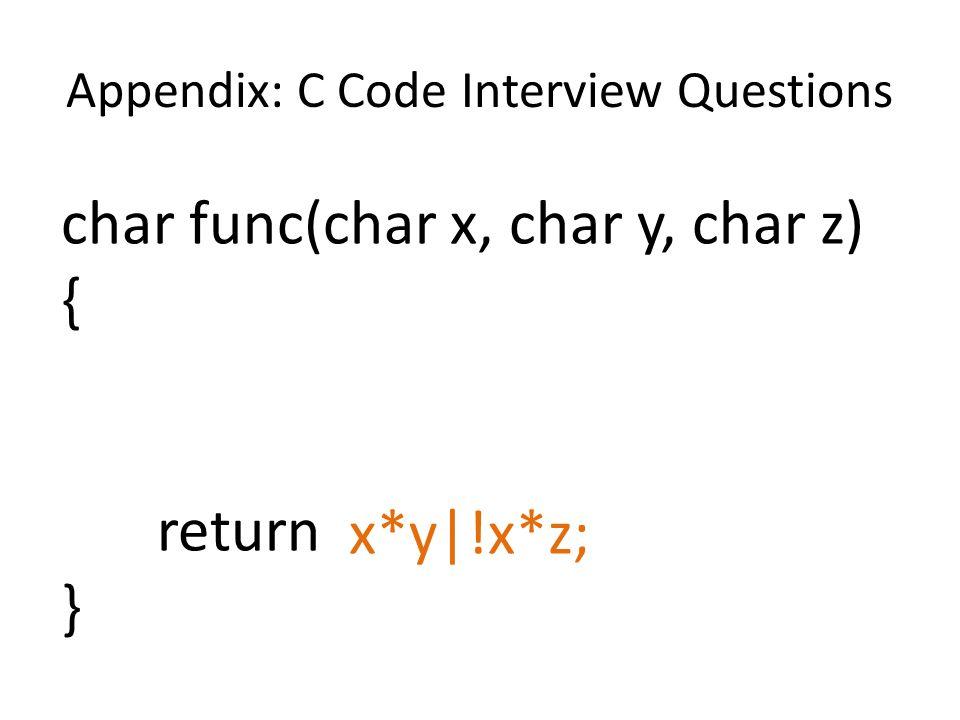 Appendix: C Code Interview Questions char func(char x, char y, char z) { return } x*y|!x*z;