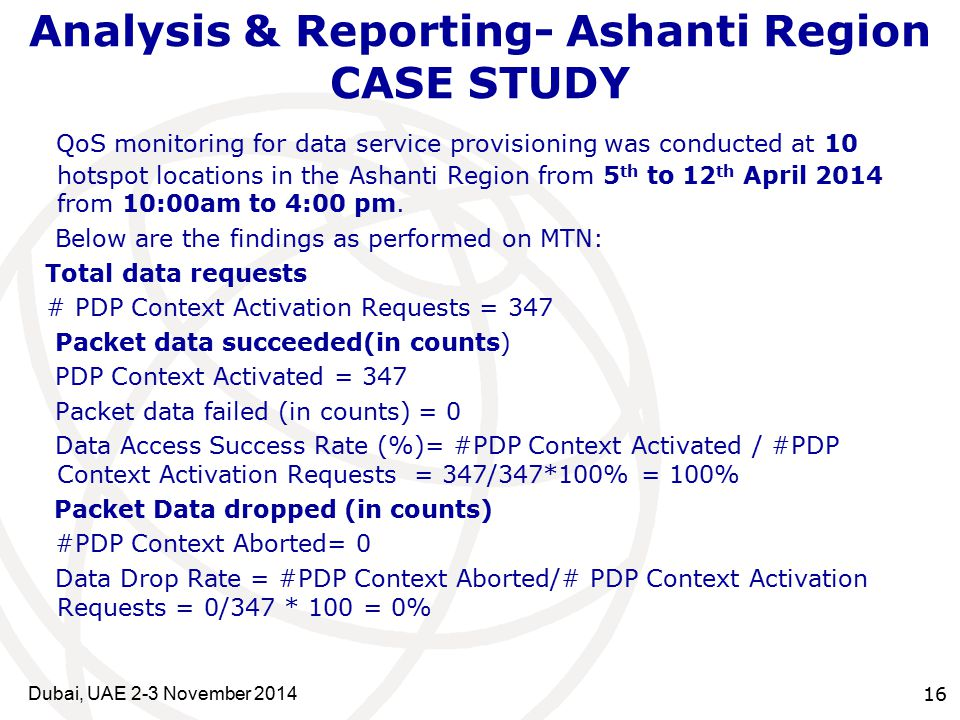 16 Analysis & Reporting- Ashanti Region CASE STUDY QoS monitoring for data service provisioning was conducted at 10 hotspot locations in the Ashanti Region from 5 th to 12 th April 2014 from 10:00am to 4:00 pm.