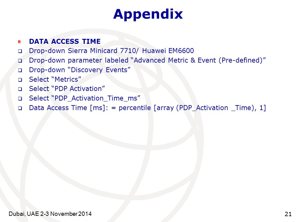 21 Appendix DATA ACCESS TIME  Drop-down Sierra Minicard 7710/ Huawei EM6600  Drop-down parameter labeled Advanced Metric & Event (Pre-defined)  Drop-down Discovery Events  Select Metrics  Select PDP Activation  Select PDP_Activation_Time_ms  Data Access Time [ms]: = percentile [array (PDP_Activation _Time), 1] Dubai, UAE 2-3 November 2014