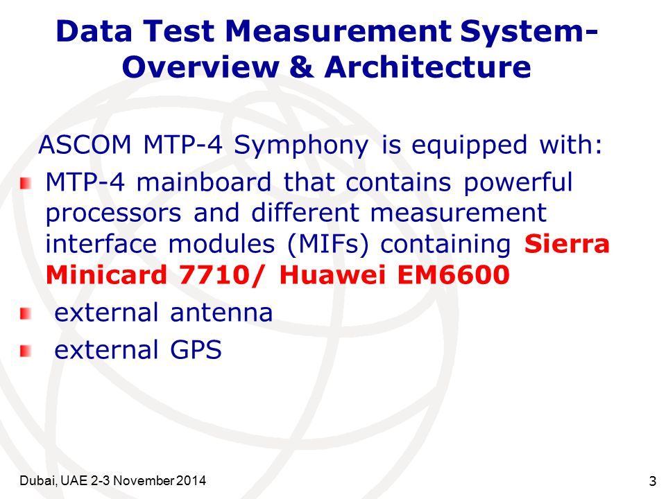 3 Data Test Measurement System- Overview & Architecture ASCOM MTP-4 Symphony is equipped with: MTP-4 mainboard that contains powerful processors and different measurement interface modules (MIFs) containing Sierra Minicard 7710/ Huawei EM6600 external antenna external GPS Dubai, UAE 2-3 November 2014
