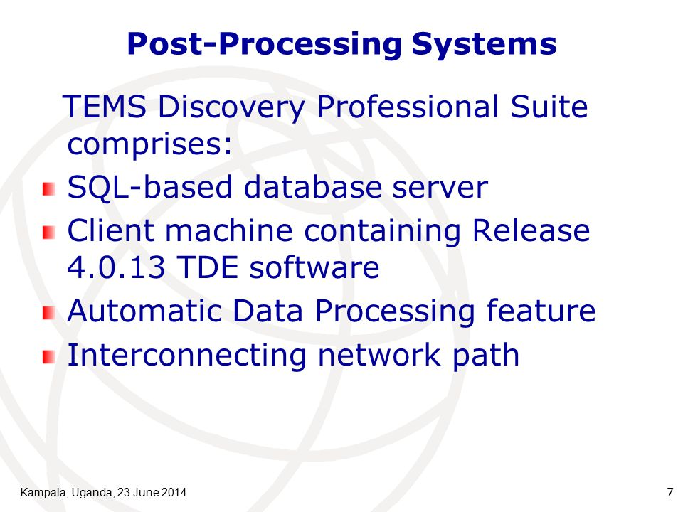 Post-Processing Systems TEMS Discovery Professional Suite comprises: SQL-based database server Client machine containing Release 4.0.13 TDE software Automatic Data Processing feature Interconnecting network path Kampala, Uganda, 23 June 20147