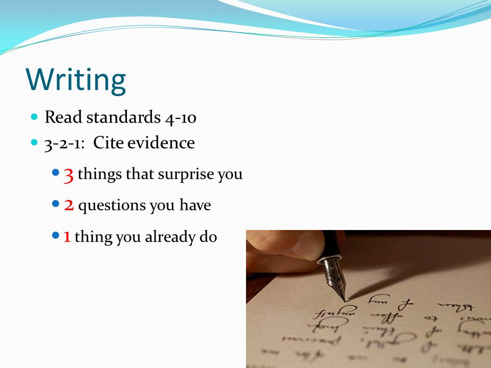 Writing Read standards 4-10 3-2-1: Cite evidence 3 things that surprise you 2 questions you have 1 thing you already do