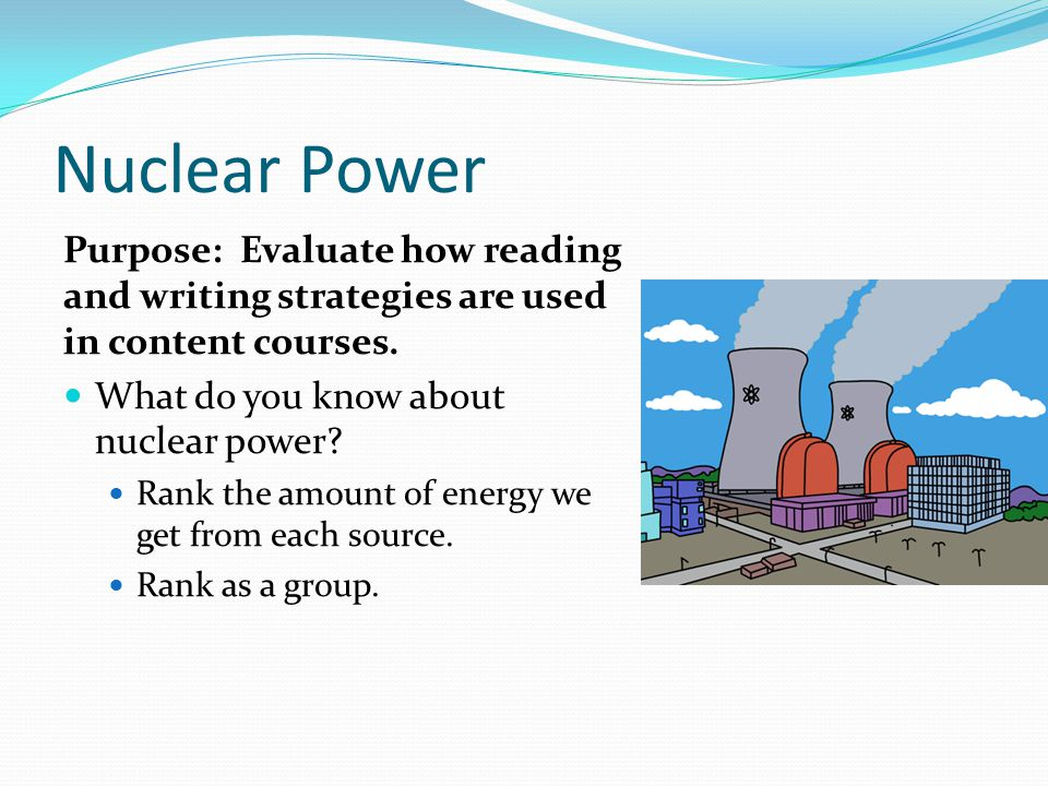 Nuclear Power Purpose: Evaluate how reading and writing strategies are used in content courses.
