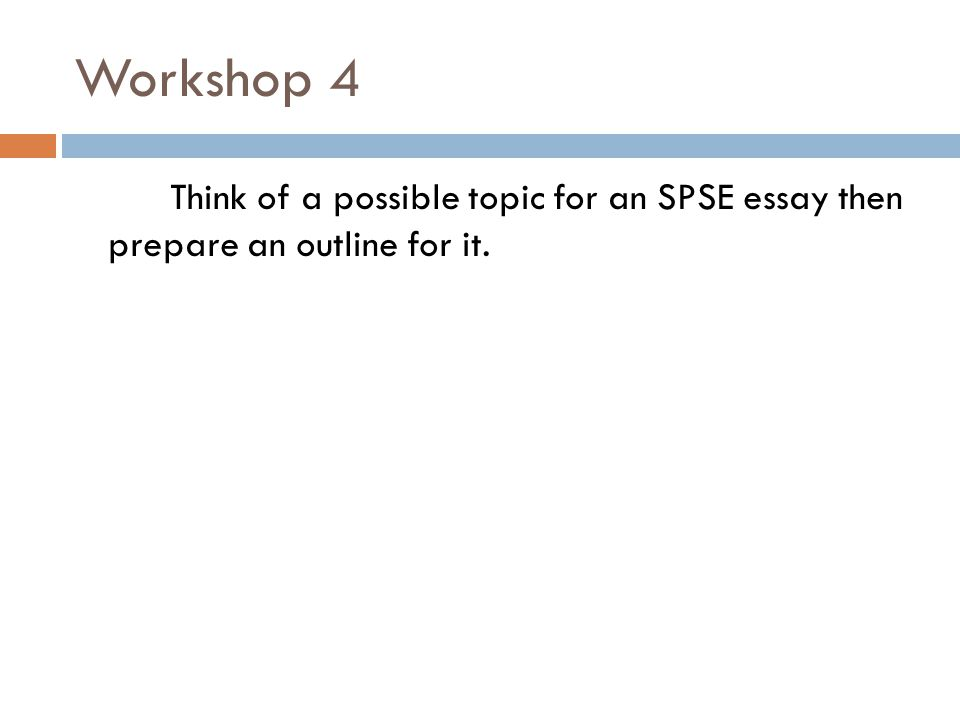 Workshop 4 Think of a possible topic for an SPSE essay then prepare an outline for it.