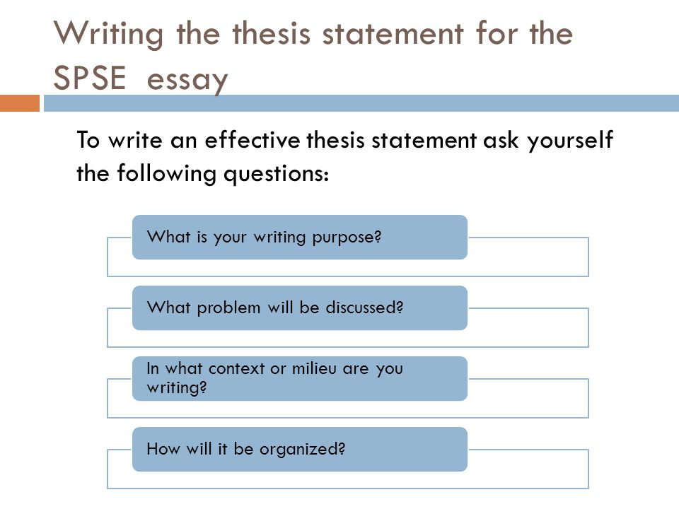 Writing the thesis statement for the SPSE essay To write an effective thesis statement ask yourself the following questions: What is your writing purp