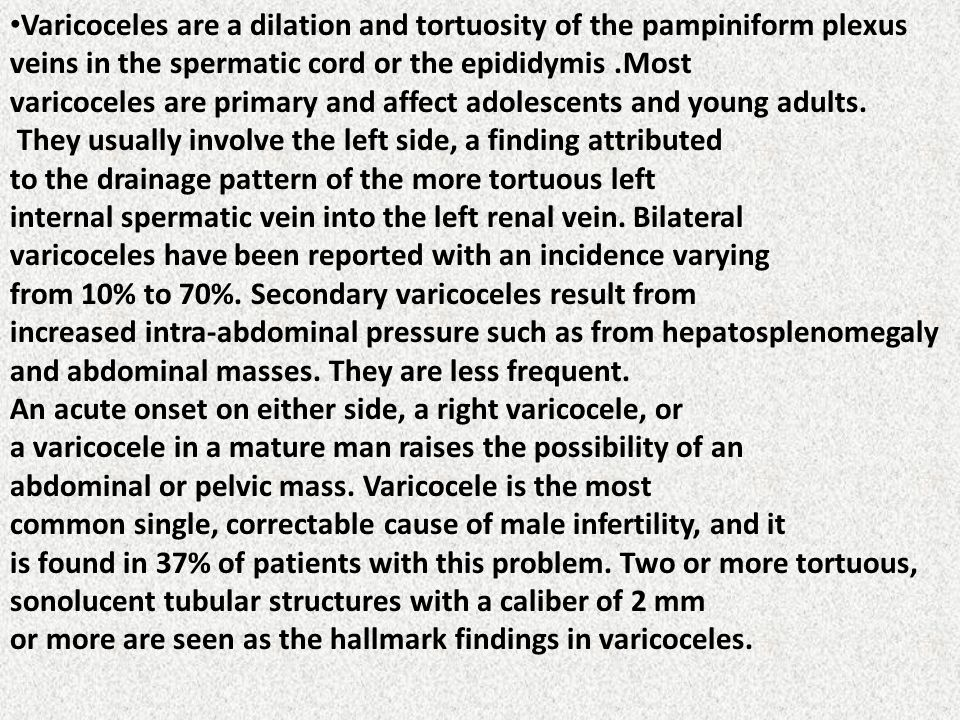Varicoceles are a dilation and tortuosity of the pampiniform plexus veins in the spermatic cord or the epididymis.Most varicoceles are primary and aff