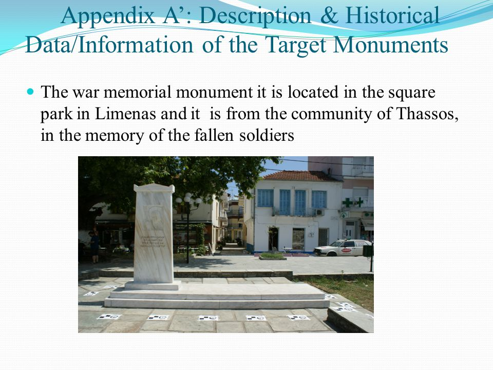 Appendix A': Description & Historical Data/Information of the Target Monuments The war memorial monument it is located in the square park in Limenas and it is from the community of Thassos, in the memory of the fallen soldiers