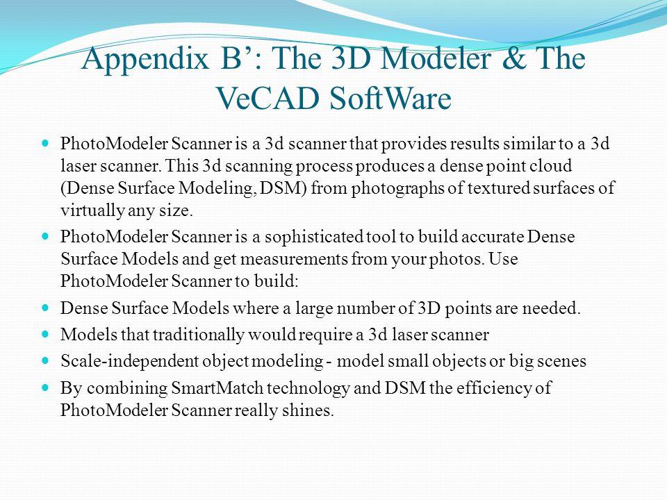 Appendix B': The 3D Modeler & The VeCAD SoftWare PhotoModeler Scanner is a 3d scanner that provides results similar to a 3d laser scanner.