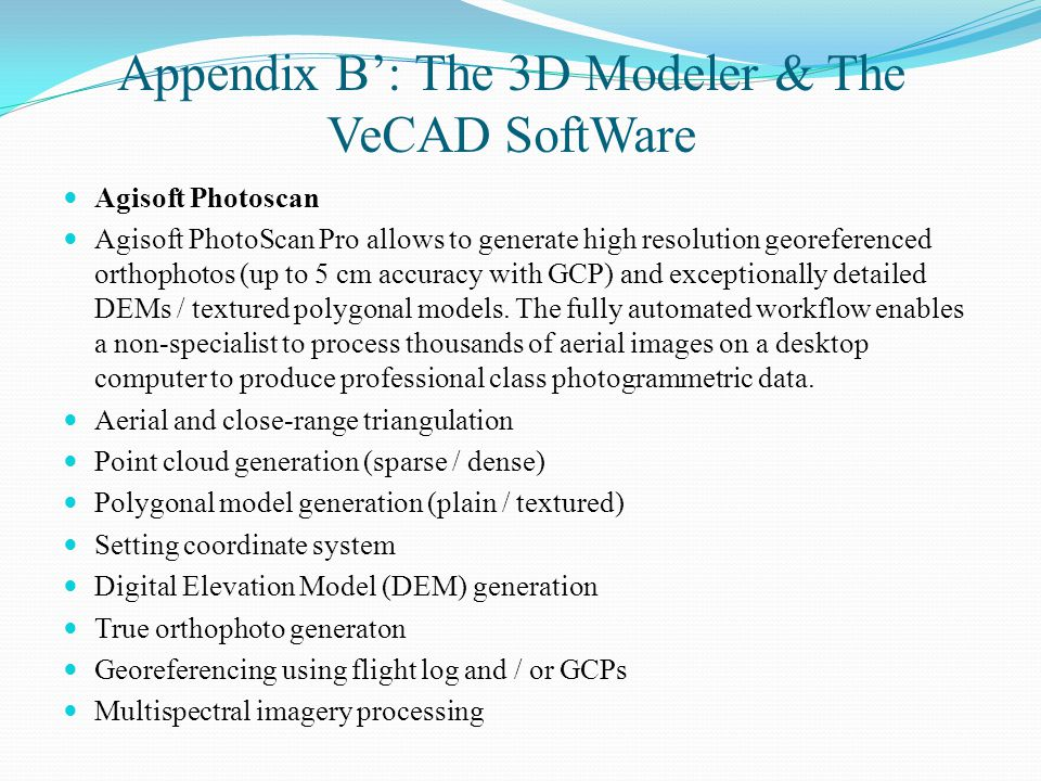 Appendix B': The 3D Modeler & The VeCAD SoftWare Agisoft Photoscan Agisoft PhotoScan Pro allows to generate high resolution georeferenced orthophotos (up to 5 cm accuracy with GCP) and exceptionally detailed DEMs / textured polygonal models.