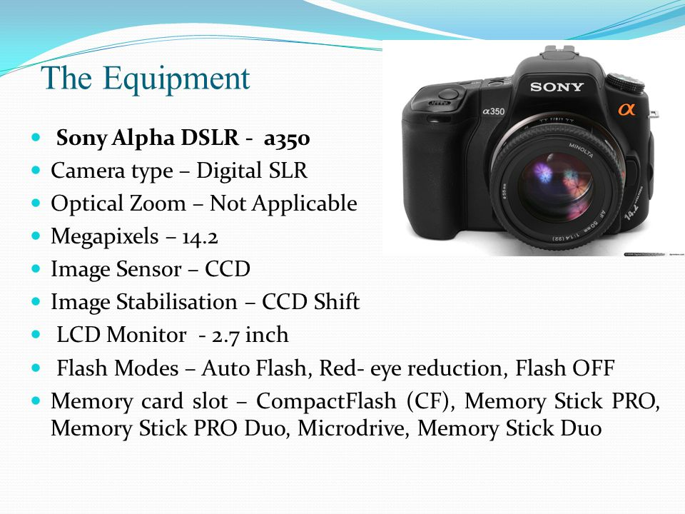 The Equipment Sony Alpha DSLR - a350 Camera type – Digital SLR Optical Zoom – Not Applicable Megapixels – 14.2 Image Sensor – CCD Image Stabilisation – CCD Shift LCD Monitor - 2.7 inch Flash Modes – Auto Flash, Red- eye reduction, Flash OFF Memory card slot – CompactFlash (CF), Memory Stick PRO, Memory Stick PRO Duo, Microdrive, Memory Stick Duo