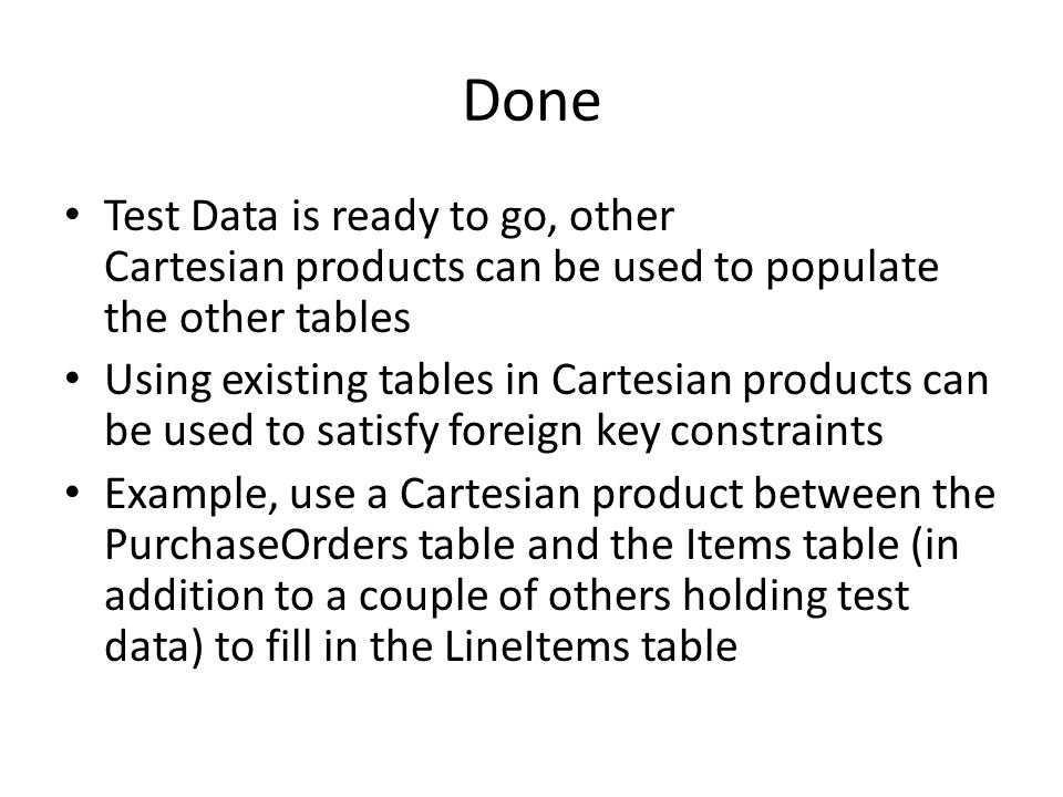 Done Test Data is ready to go, other Cartesian products can be used to populate the other tables Using existing tables in Cartesian products can be us