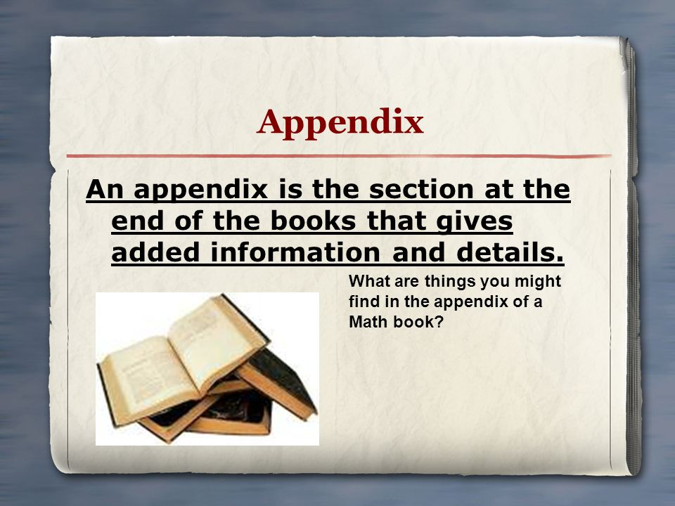 Appendix An appendix is the section at the end of the books that gives added information and details. What are things you might find in the appendix o