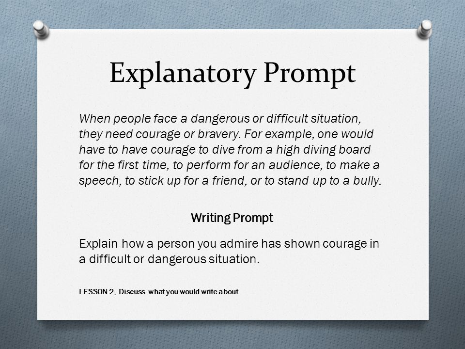 Explanatory Prompt When people face a dangerous or difficult situation, they need courage or bravery.