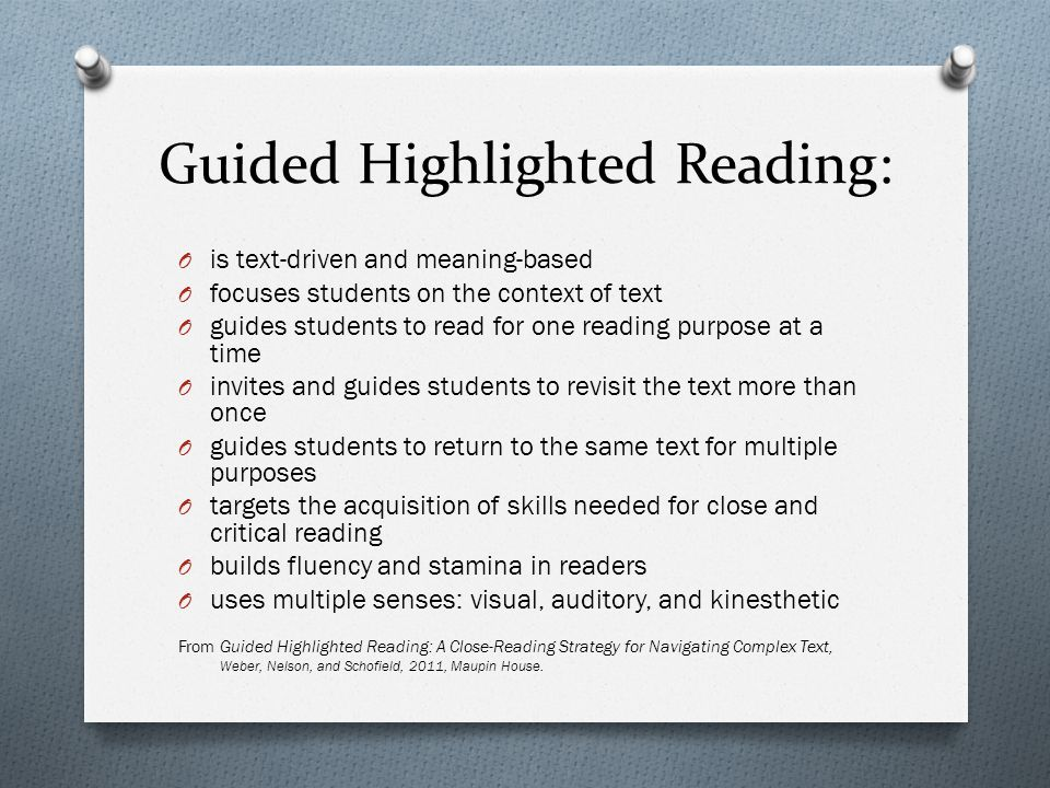 Guided Highlighted Reading: O is text-driven and meaning-based O focuses students on the context of text O guides students to read for one reading purpose at a time O invites and guides students to revisit the text more than once O guides students to return to the same text for multiple purposes O targets the acquisition of skills needed for close and critical reading O builds fluency and stamina in readers O uses multiple senses: visual, auditory, and kinesthetic From Guided Highlighted Reading: A Close-Reading Strategy for Navigating Complex Text, Weber, Nelson, and Schofield, 2011, Maupin House.