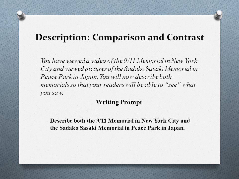 Description: Comparison and Contrast You have viewed a video of the 9/11 Memorial in New York City and viewed pictures of the Sadako Sasaki Memorial in Peace Park in Japan.