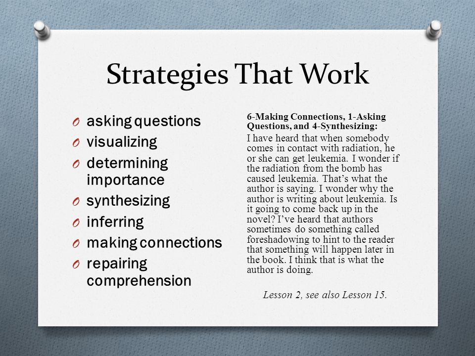 Strategies That Work O asking questions O visualizing O determining importance O synthesizing O inferring O making connections O repairing comprehension 6-Making Connections, 1-Asking Questions, and 4-Synthesizing: I have heard that when somebody comes in contact with radiation, he or she can get leukemia.