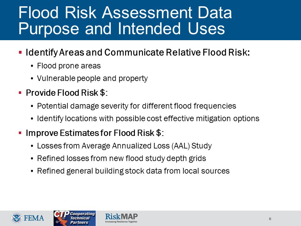6 Flood Risk Assessment Data Purpose and Intended Uses  Identify Areas and Communicate Relative Flood Risk: Flood prone areas Vulnerable people and property  Provide Flood Risk $: Potential damage severity for different flood frequencies Identify locations with possible cost effective mitigation options  Improve Estimates for Flood Risk $: Losses from Average Annualized Loss (AAL) Study Refined losses from new flood study depth grids Refined general building stock data from local sources