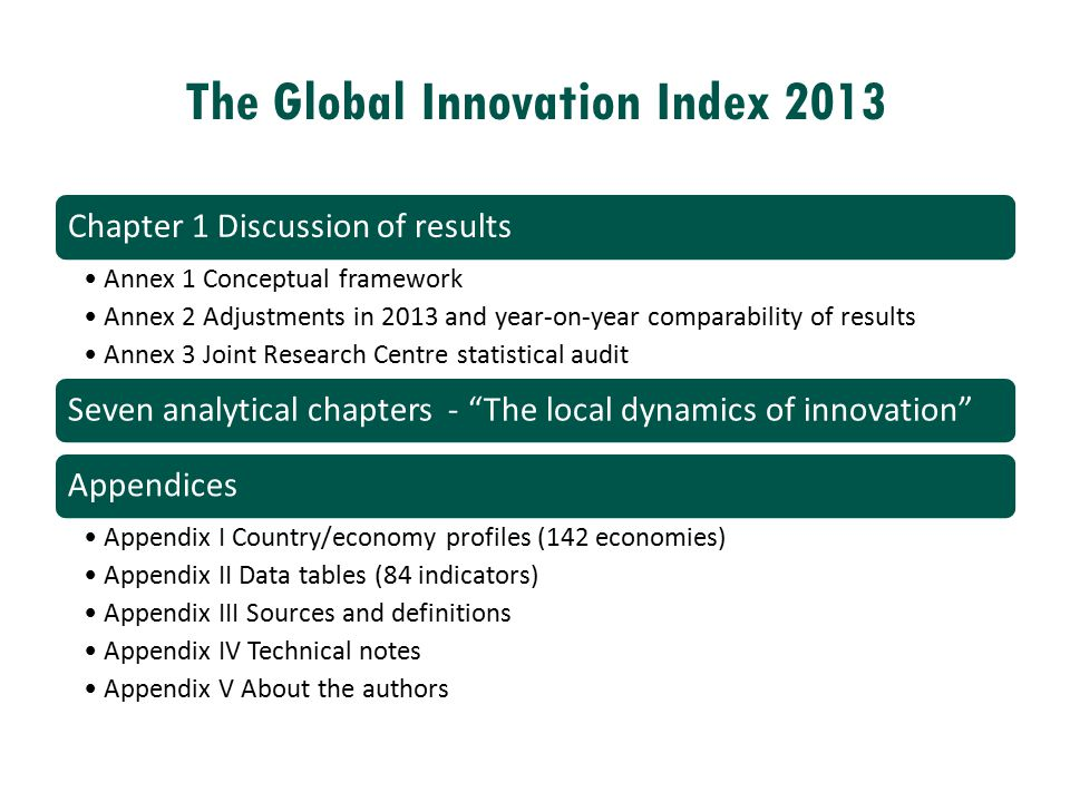 The Global Innovation Index 2013 Chapter 1 Discussion of results Annex 1 Conceptual framework Annex 2 Adjustments in 2013 and year-on-year comparabili