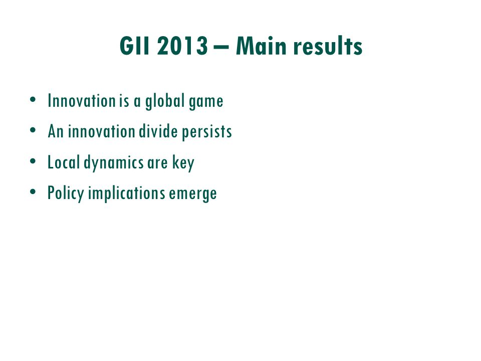 GII 2013 – Main results Innovation is a global game An innovation divide persists Local dynamics are key Policy implications emerge
