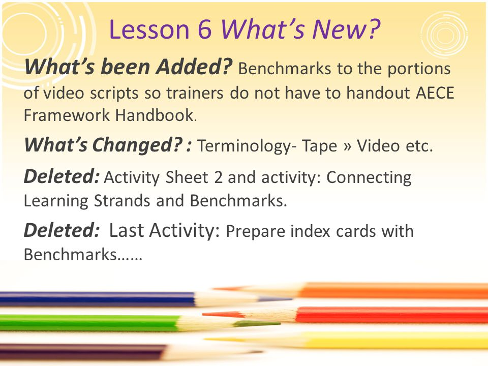 Lesson 6 What's New? What's been Added? Benchmarks to the portions of video scripts so trainers do not have to handout AECE Framework Handbook. What's