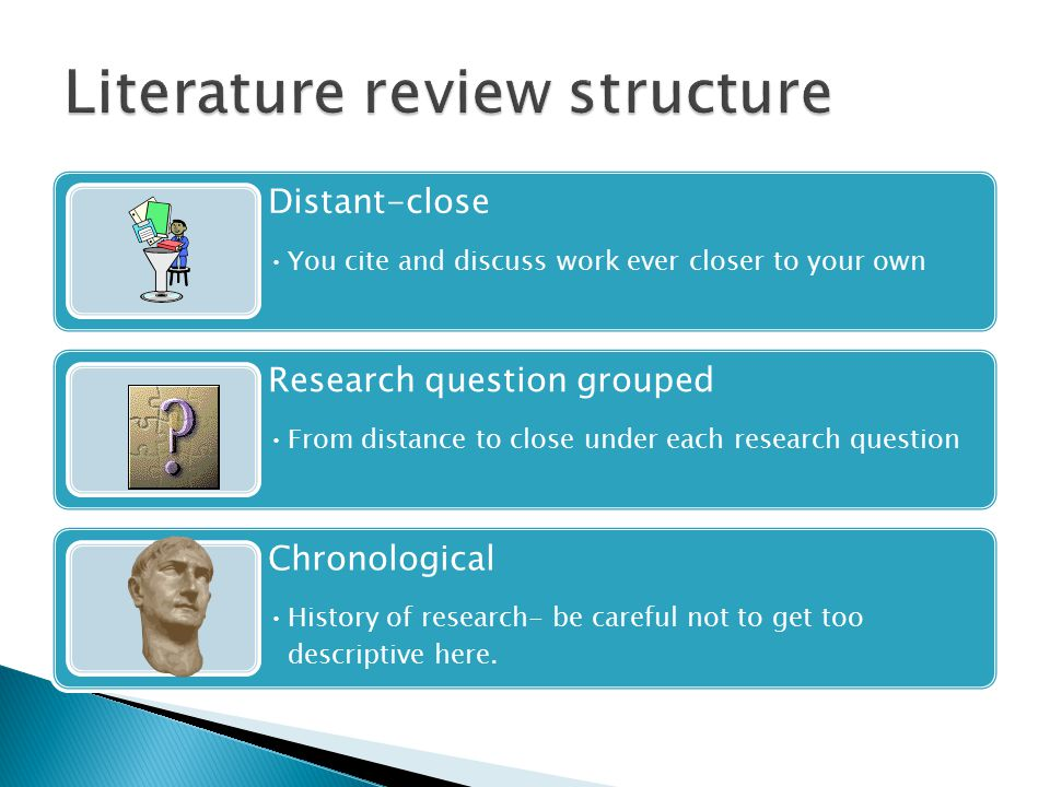 Distant-close You cite and discuss work ever closer to your own Research question grouped From distance to close under each research question Chronological History of research- be careful not to get too descriptive here.