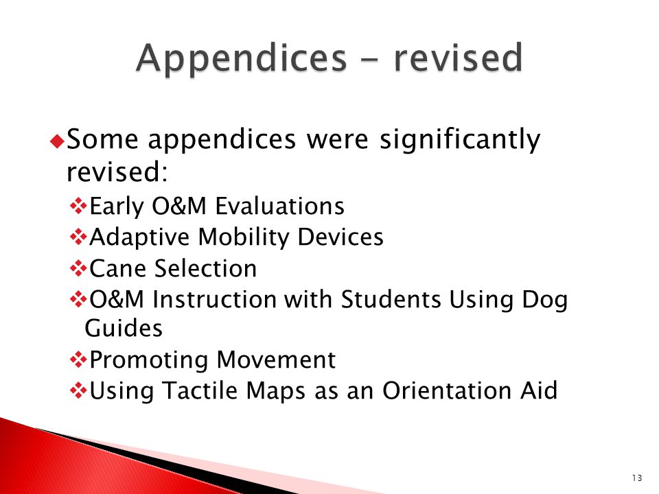  Some appendices were significantly revised:  Early O&M Evaluations  Adaptive Mobility Devices  Cane Selection  O&M Instruction with Students Usi