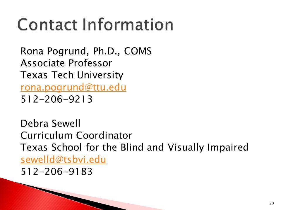 Rona Pogrund, Ph.D., COMS Associate Professor Texas Tech University rona.pogrund@ttu.edu 512-206-9213 Debra Sewell Curriculum Coordinator Texas School for the Blind and Visually Impaired sewelld@tsbvi.edu 512-206-9183 20