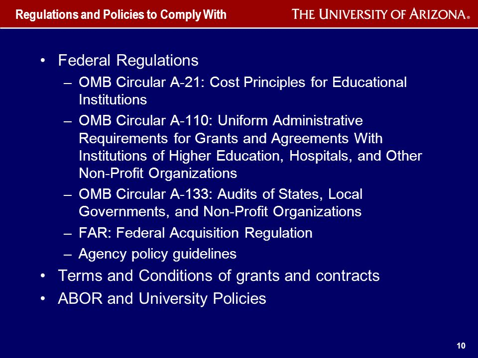 10 Regulations and Policies to Comply With Federal Regulations –OMB Circular A-21: Cost Principles for Educational Institutions –OMB Circular A-110: Uniform Administrative Requirements for Grants and Agreements With Institutions of Higher Education, Hospitals, and Other Non-Profit Organizations –OMB Circular A-133: Audits of States, Local Governments, and Non-Profit Organizations –FAR: Federal Acquisition Regulation –Agency policy guidelines Terms and Conditions of grants and contracts ABOR and University Policies