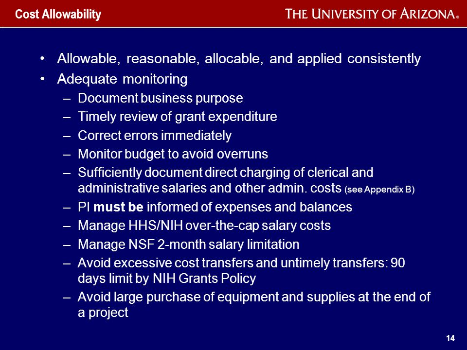 14 Cost Allowability Allowable, reasonable, allocable, and applied consistently Adequate monitoring –Document business purpose –Timely review of grant expenditure –Correct errors immediately –Monitor budget to avoid overruns –Sufficiently document direct charging of clerical and administrative salaries and other admin.