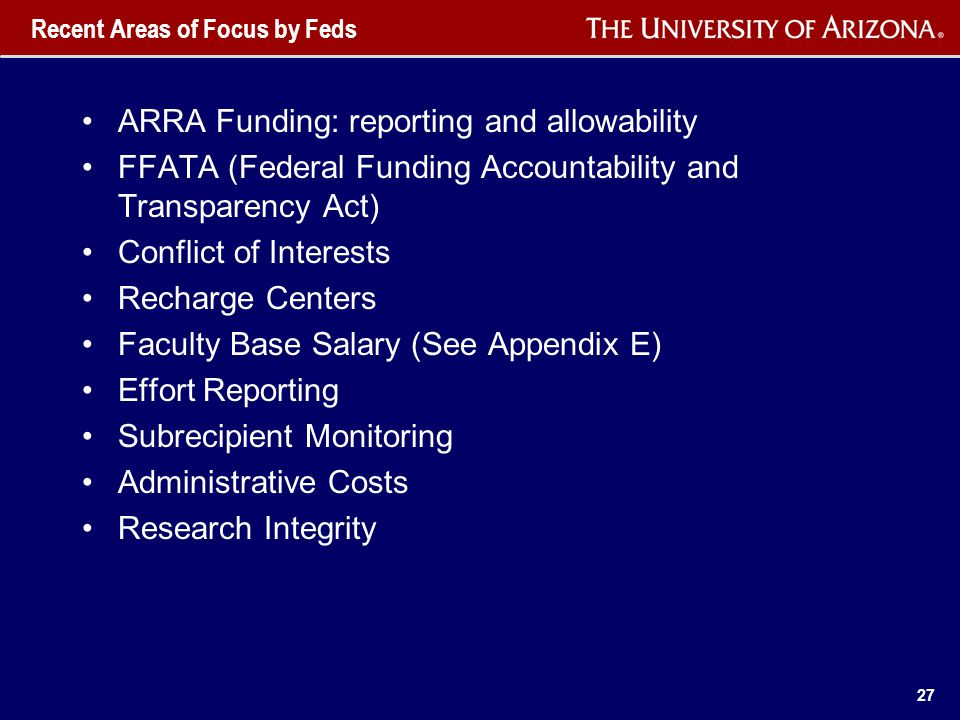 Recent Areas of Focus by Feds ARRA Funding: reporting and allowability FFATA (Federal Funding Accountability and Transparency Act) Conflict of Interests Recharge Centers Faculty Base Salary (See Appendix E) Effort Reporting Subrecipient Monitoring Administrative Costs Research Integrity 27