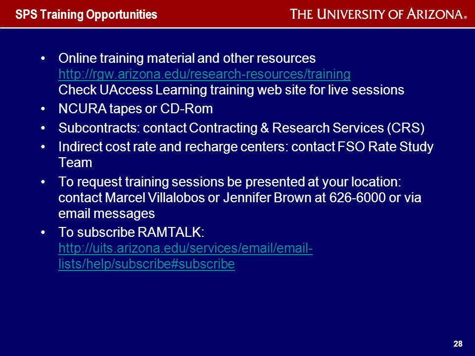 28 SPS Training Opportunities Online training material and other resources http://rgw.arizona.edu/research-resources/training Check UAccess Learning training web site for live sessions http://rgw.arizona.edu/research-resources/training NCURA tapes or CD-Rom Subcontracts: contact Contracting & Research Services (CRS) Indirect cost rate and recharge centers: contact FSO Rate Study Team To request training sessions be presented at your location: contact Marcel Villalobos or Jennifer Brown at 626-6000 or via email messages To subscribe RAMTALK: http://uits.arizona.edu/services/email/email- lists/help/subscribe#subscribe http://uits.arizona.edu/services/email/email- lists/help/subscribe#subscribe
