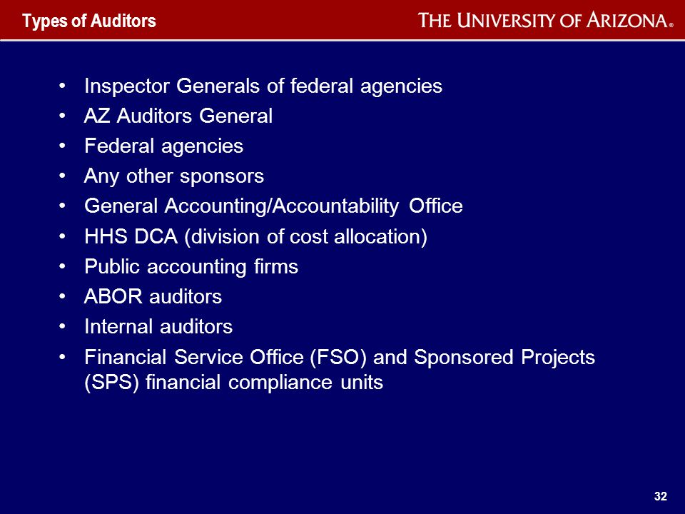 32 Types of Auditors Inspector Generals of federal agencies AZ Auditors General Federal agencies Any other sponsors General Accounting/Accountability Office HHS DCA (division of cost allocation) Public accounting firms ABOR auditors Internal auditors Financial Service Office (FSO) and Sponsored Projects (SPS) financial compliance units