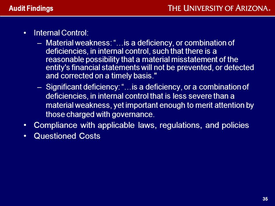 35 Audit Findings Internal Control: –Material weakness: …is a deficiency, or combination of deficiencies, in internal control, such that there is a reasonable possibility that a material misstatement of the entity s financial statements will not be prevented, or detected and corrected on a timely basis. –Significant deficiency: …is a deficiency, or a combination of deficiencies, in internal control that is less severe than a material weakness, yet important enough to merit attention by those charged with governance.
