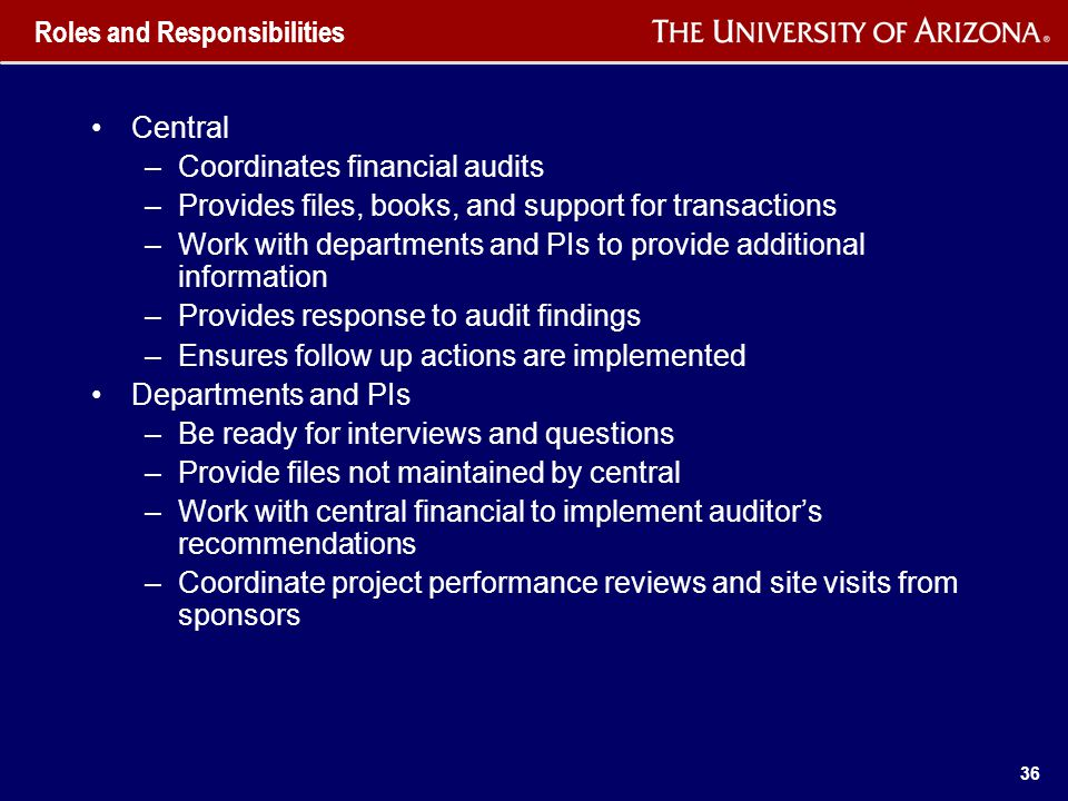 36 Roles and Responsibilities Central –Coordinates financial audits –Provides files, books, and support for transactions –Work with departments and PIs to provide additional information –Provides response to audit findings –Ensures follow up actions are implemented Departments and PIs –Be ready for interviews and questions –Provide files not maintained by central –Work with central financial to implement auditor's recommendations –Coordinate project performance reviews and site visits from sponsors