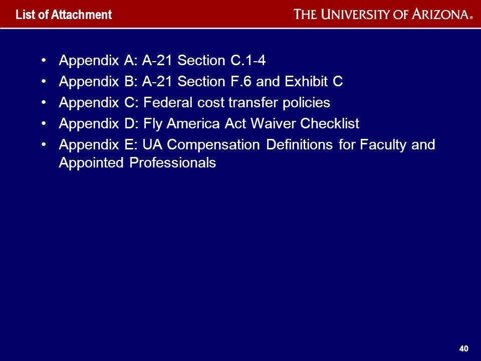 40 List of Attachment Appendix A: A-21 Section C.1-4 Appendix B: A-21 Section F.6 and Exhibit C Appendix C: Federal cost transfer policies Appendix D: Fly America Act Waiver Checklist Appendix E: UA Compensation Definitions for Faculty and Appointed Professionals