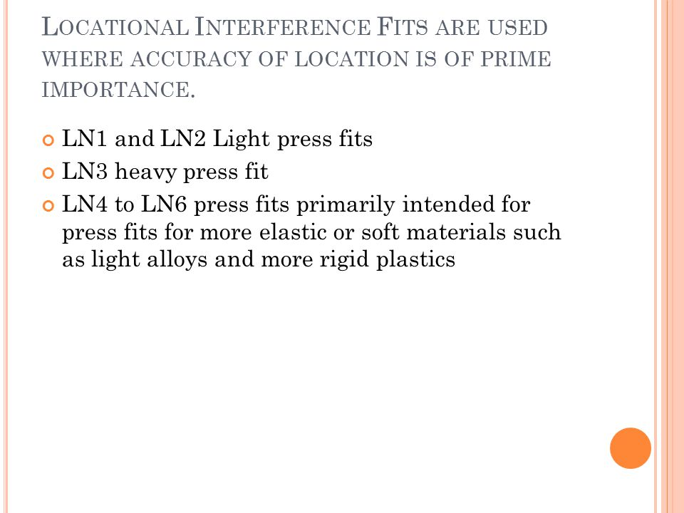 L OCATIONAL I NTERFERENCE F ITS ARE USED WHERE ACCURACY OF LOCATION IS OF PRIME IMPORTANCE. LN1 and LN2 Light press fits LN3 heavy press fit LN4 to LN