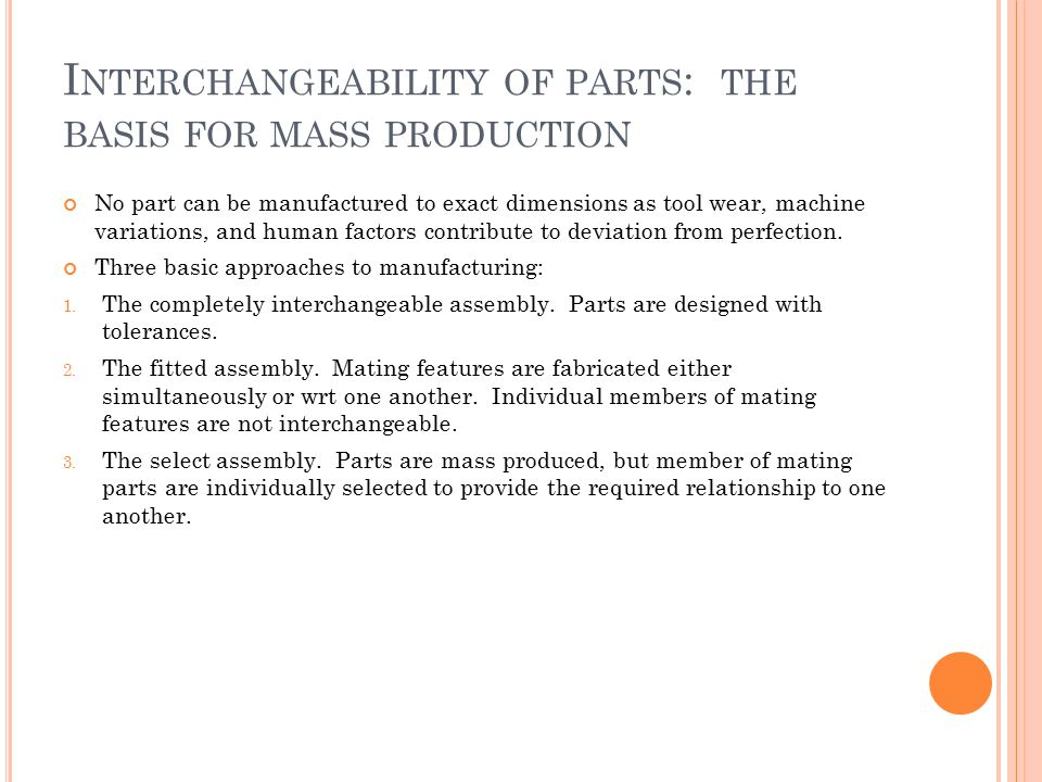 I NTERCHANGEABILITY OF PARTS : THE BASIS FOR MASS PRODUCTION No part can be manufactured to exact dimensions as tool wear, machine variations, and hum