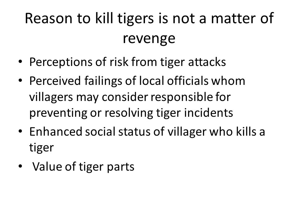 Reason to kill tigers is not a matter of revenge Perceptions of risk from tiger attacks Perceived failings of local officials whom villagers may consider responsible for preventing or resolving tiger incidents Enhanced social status of villager who kills a tiger Value of tiger parts
