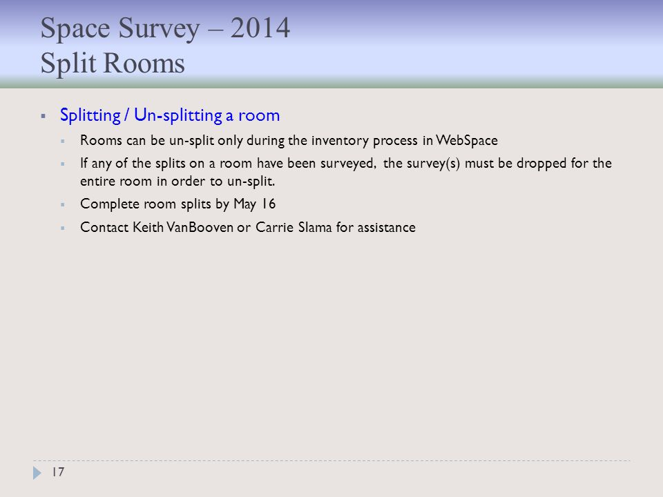 Space Survey – 2014 Split Rooms 17  Splitting / Un-splitting a room  Rooms can be un-split only during the inventory process in WebSpace  If any of the splits on a room have been surveyed, the survey(s) must be dropped for the entire room in order to un-split.