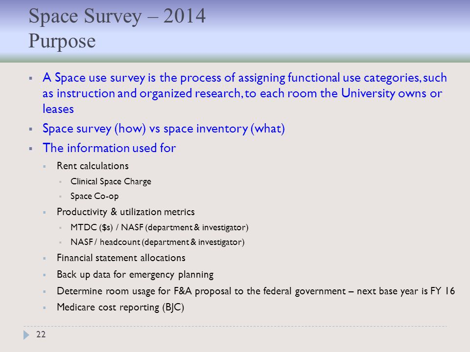 22  A Space use survey is the process of assigning functional use categories, such as instruction and organized research, to each room the University owns or leases  Space survey (how) vs space inventory (what)  The information used for  Rent calculations  Clinical Space Charge  Space Co-op  Productivity & utilization metrics  MTDC ($s) / NASF (department & investigator)  NASF / headcount (department & investigator)  Financial statement allocations  Back up data for emergency planning  Determine room usage for F&A proposal to the federal government – next base year is FY 16  Medicare cost reporting (BJC) Space Survey – 2014 Purpose