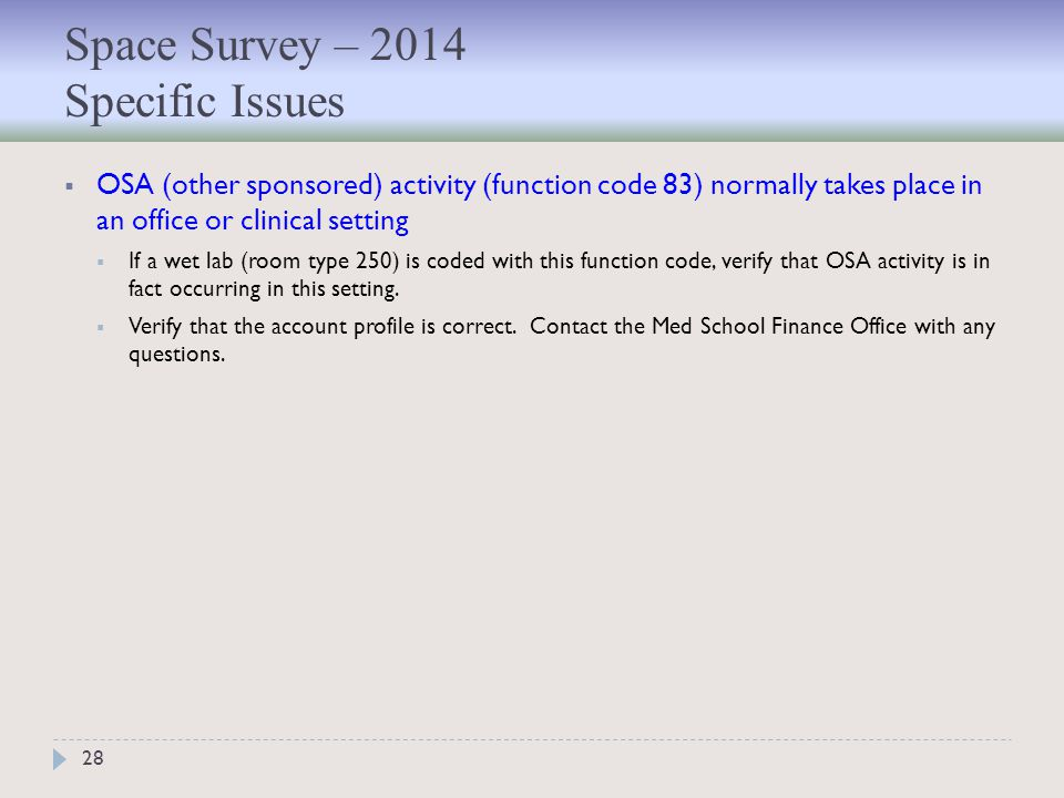 Space Survey – 2014 Specific Issues 28  OSA (other sponsored) activity (function code 83) normally takes place in an office or clinical setting  If a wet lab (room type 250) is coded with this function code, verify that OSA activity is in fact occurring in this setting.