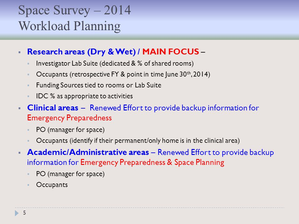5  Research areas (Dry & Wet) / MAIN FOCUS –  Investigator Lab Suite (dedicated & % of shared rooms)  Occupants (retrospective FY & point in time June 30 th, 2014)  Funding Sources tied to rooms or Lab Suite  IDC % as appropriate to activities  Clinical areas – Renewed Effort to provide backup information for Emergency Preparedness  PO (manager for space)  Occupants (identify if their permanent/only home is in the clinical area)  Academic/Administrative areas – Renewed Effort to provide backup information for Emergency Preparedness & Space Planning  PO (manager for space)  Occupants Space Survey – 2014 Workload Planning