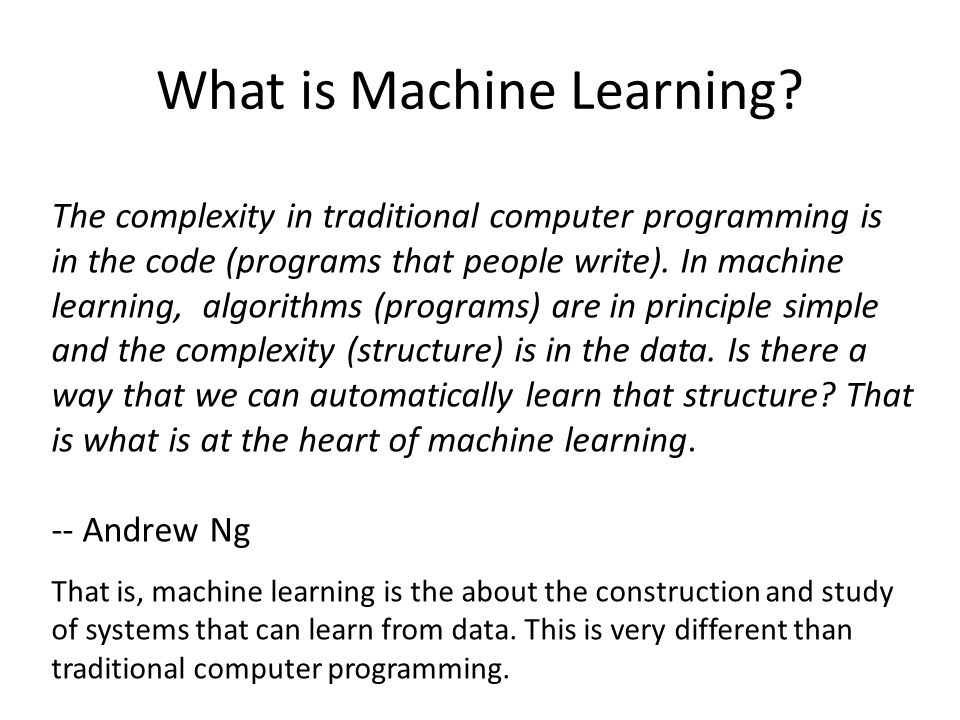 What is Machine Learning? The complexity in traditional computer programming is in the code (programs that people write). In machine learning, algorit