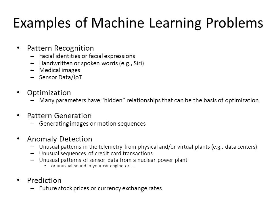 Examples of Machine Learning Problems Pattern Recognition – Facial identities or facial expressions – Handwritten or spoken words (e.g., Siri) – Medic