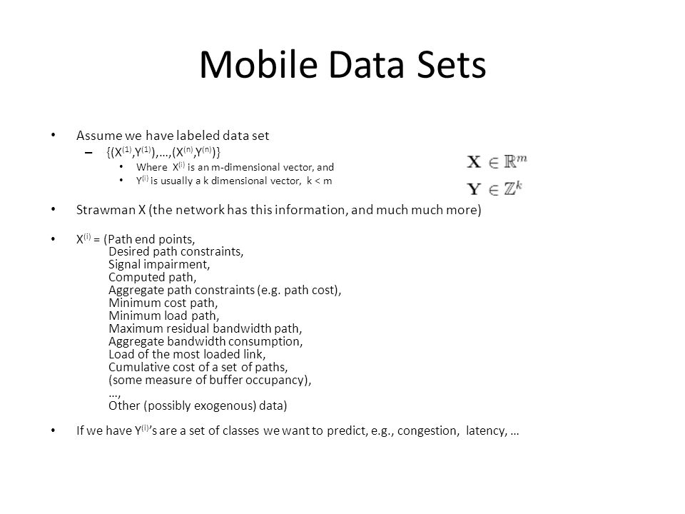 Mobile Data Sets Assume we have labeled data set – {(X (1),Y (1) ),…,(X (n),Y (n) )} Where X (i) is an m-dimensional vector, and Y (i) is usually a k