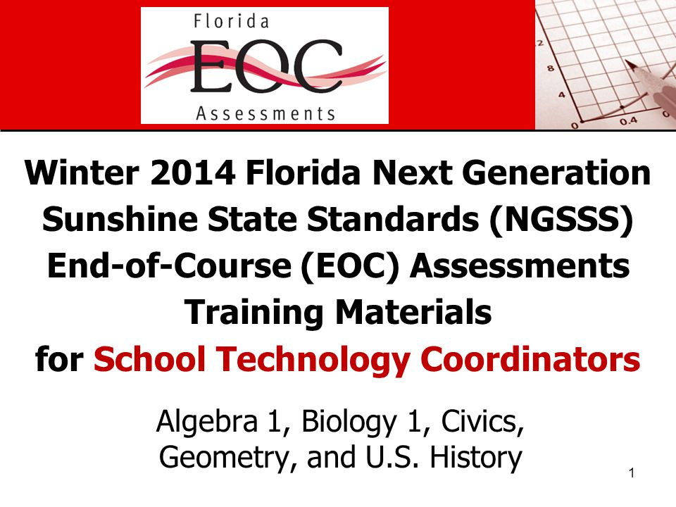 Winter 2014 Florida Next Generation Sunshine State Standards (NGSSS) End-of-Course (EOC) Assessments Training Materials for School Technology Coordinators Algebra 1, Biology 1, Civics, Geometry, and U.S.