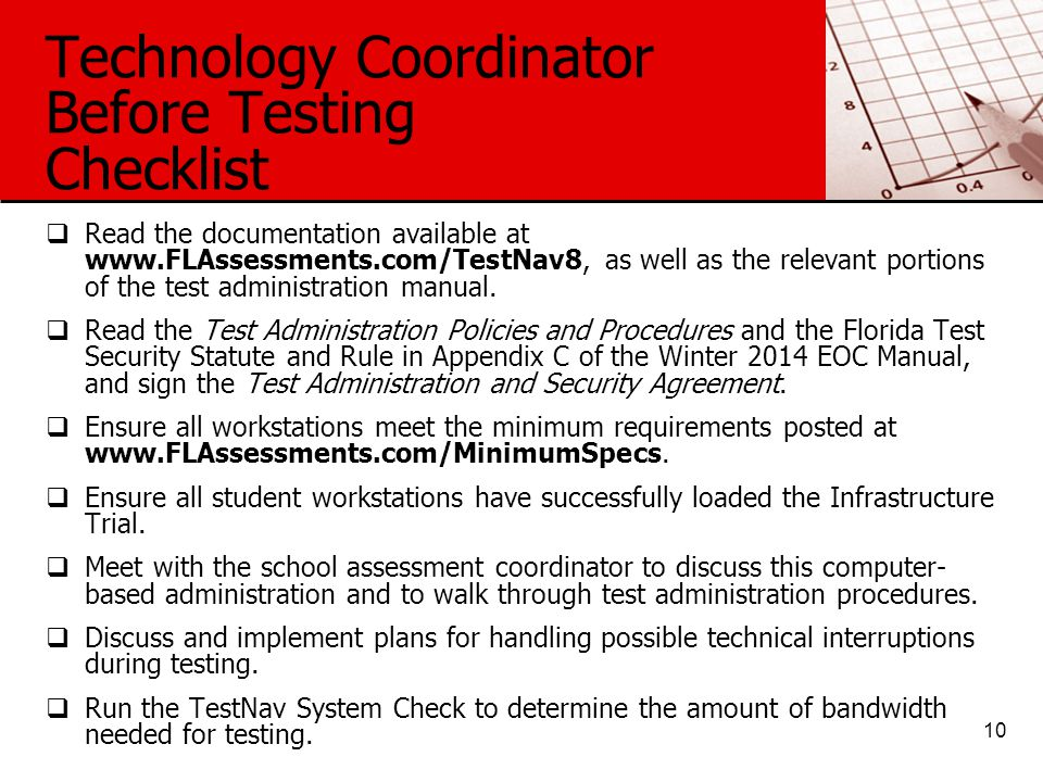 Technology Coordinator Before Testing Checklist  Read the documentation available at www.FLAssessments.com/TestNav8, as well as the relevant portions of the test administration manual.