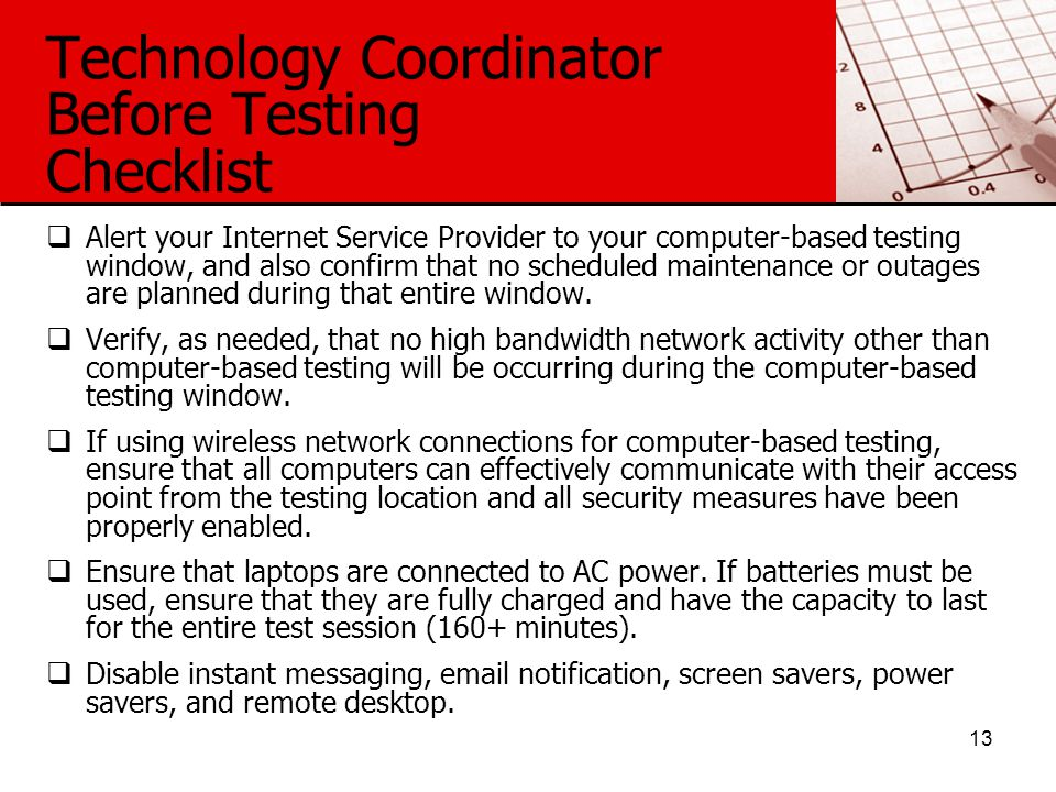 Technology Coordinator Before Testing Checklist  Alert your Internet Service Provider to your computer-based testing window, and also confirm that no scheduled maintenance or outages are planned during that entire window.