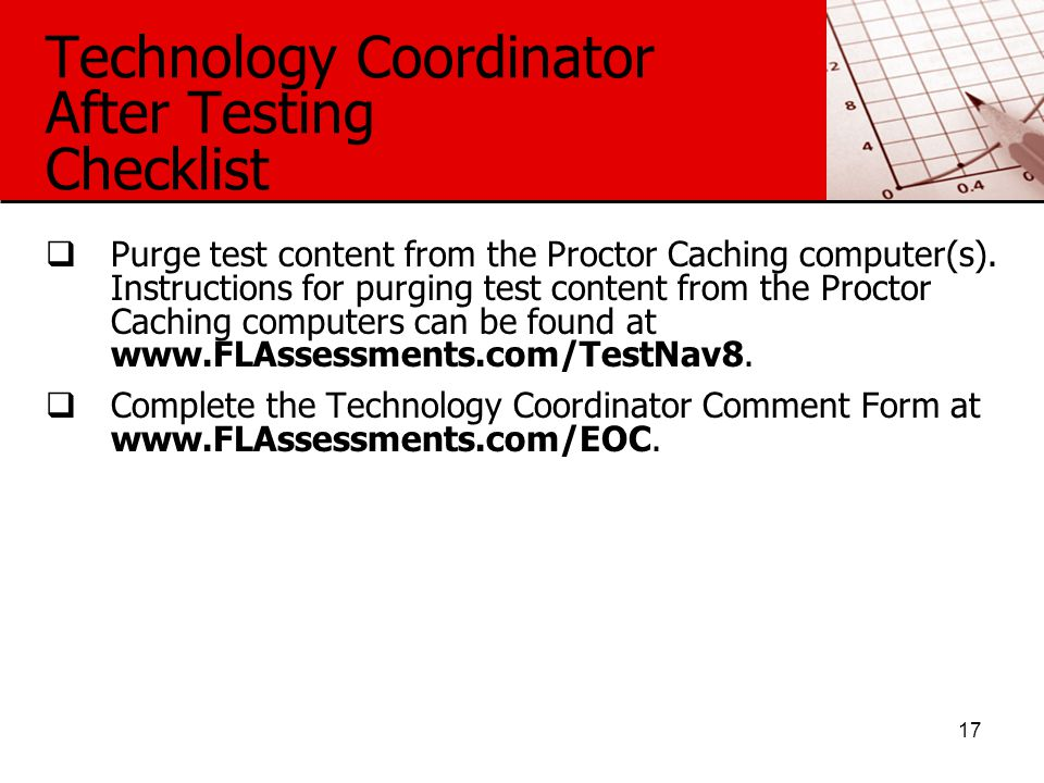 Technology Coordinator After Testing Checklist  Purge test content from the Proctor Caching computer(s).